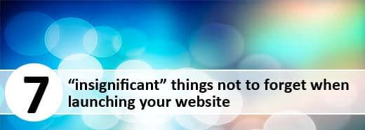 "7 ""insignificant"" things not to forget when launching your website"